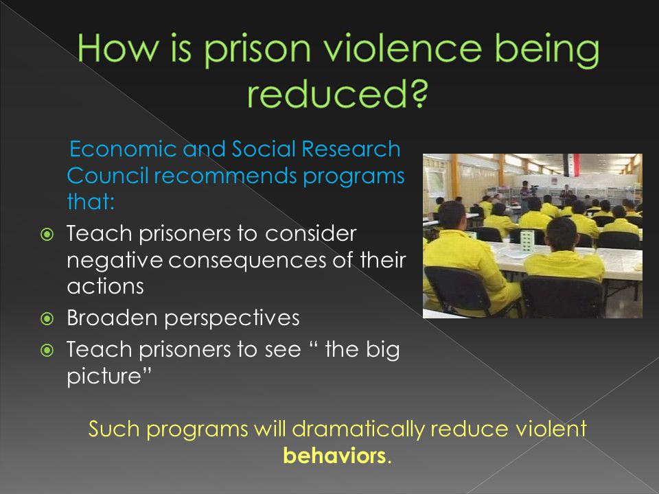Economic and Social Research Council recommends programs that:  Teach prisoners to consider negative consequences of their actions  Broaden perspectives  Teach prisoners to see the big picture Such programs will dramatically reduce violent behaviors.