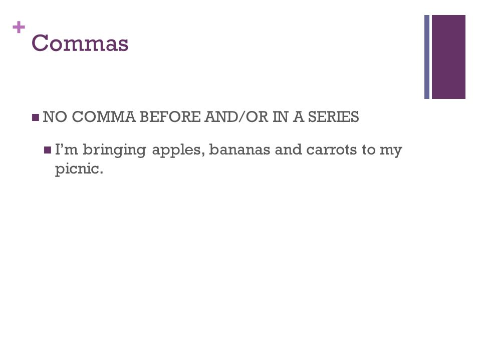 + Commas NO COMMA BEFORE AND/OR IN A SERIES I'm bringing apples, bananas and carrots to my picnic.
