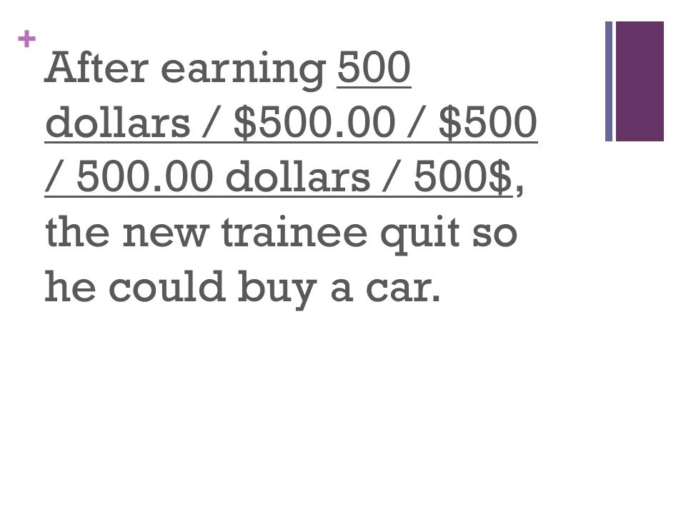 + After earning 500 dollars / $500.00 / $500 / 500.00 dollars / 500$, the new trainee quit so he could buy a car.