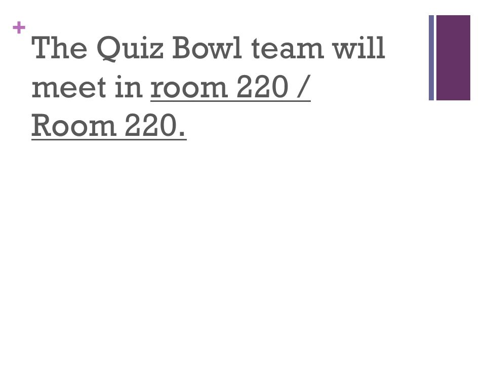 + The Quiz Bowl team will meet in room 220 / Room 220.