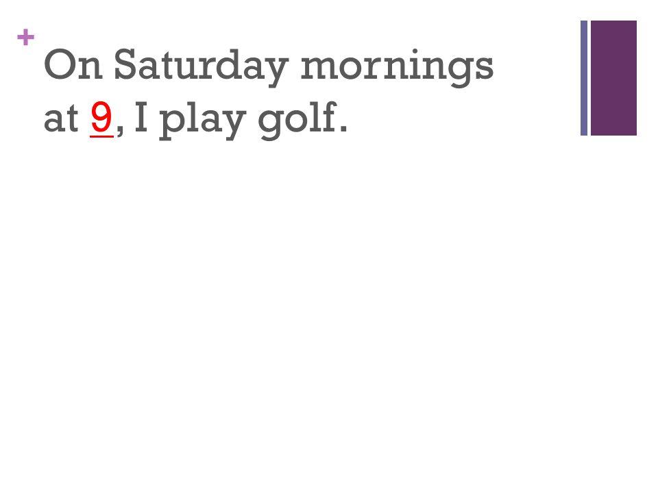 + On Saturday mornings at 9, I play golf.