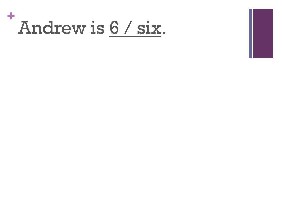 + Andrew is 6 / six.
