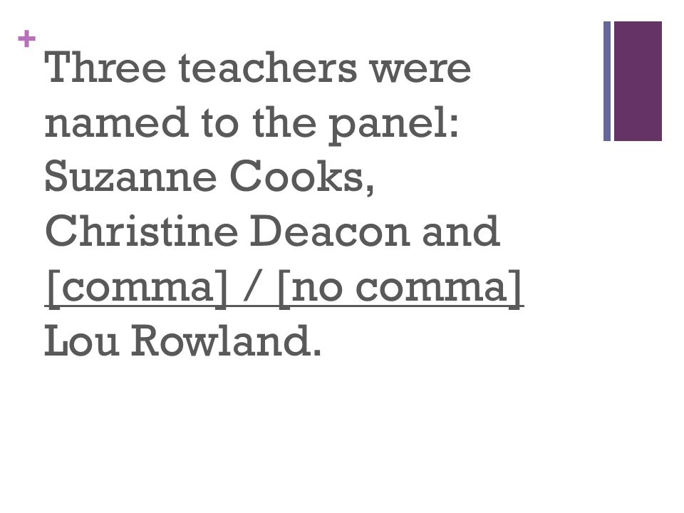 + Three teachers were named to the panel: Suzanne Cooks, Christine Deacon and [comma] / [no comma] Lou Rowland.