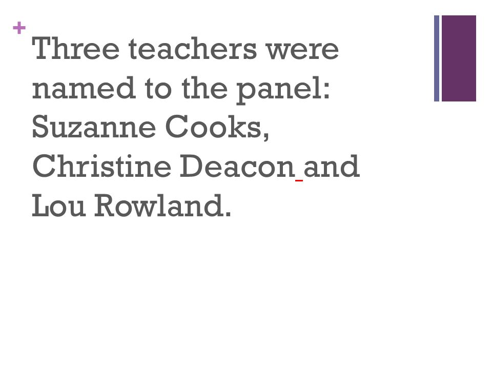 + Three teachers were named to the panel: Suzanne Cooks, Christine Deacon and Lou Rowland.