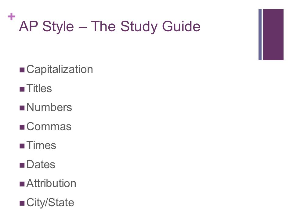 + AP Style – The Study Guide Capitalization Titles Numbers Commas Times Dates Attribution City/State