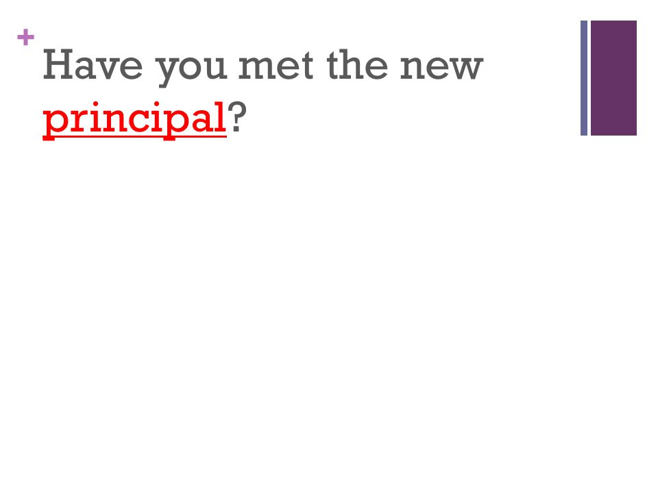 + Have you met the new principal
