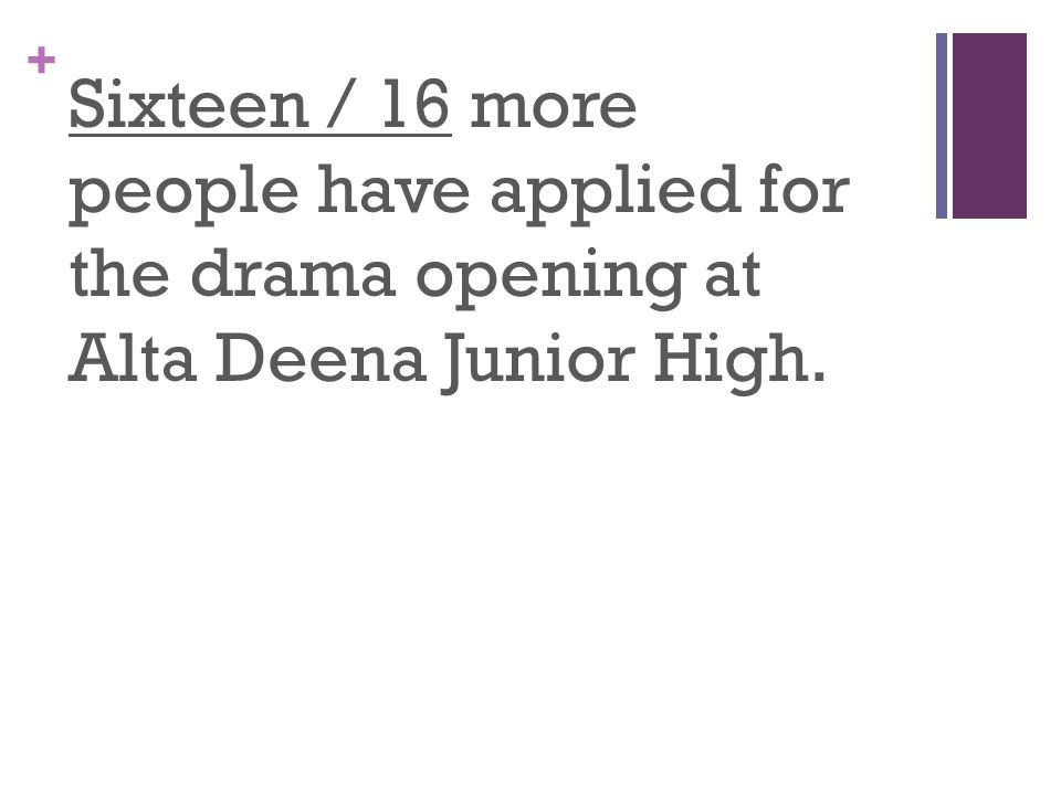 + Sixteen / 16 more people have applied for the drama opening at Alta Deena Junior High.