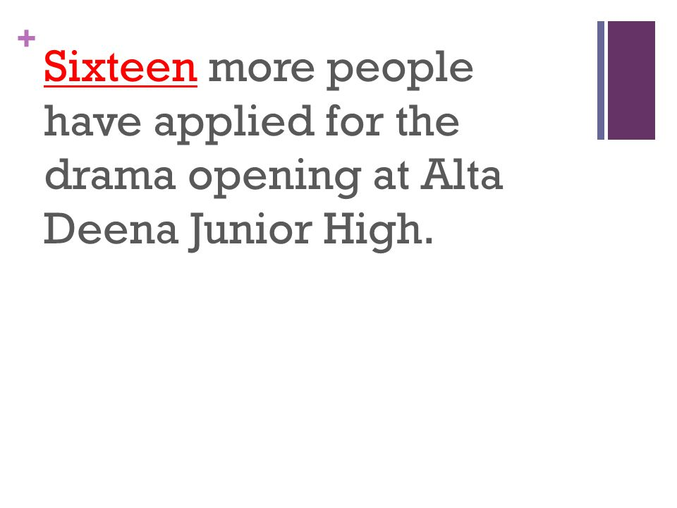 + Sixteen more people have applied for the drama opening at Alta Deena Junior High.