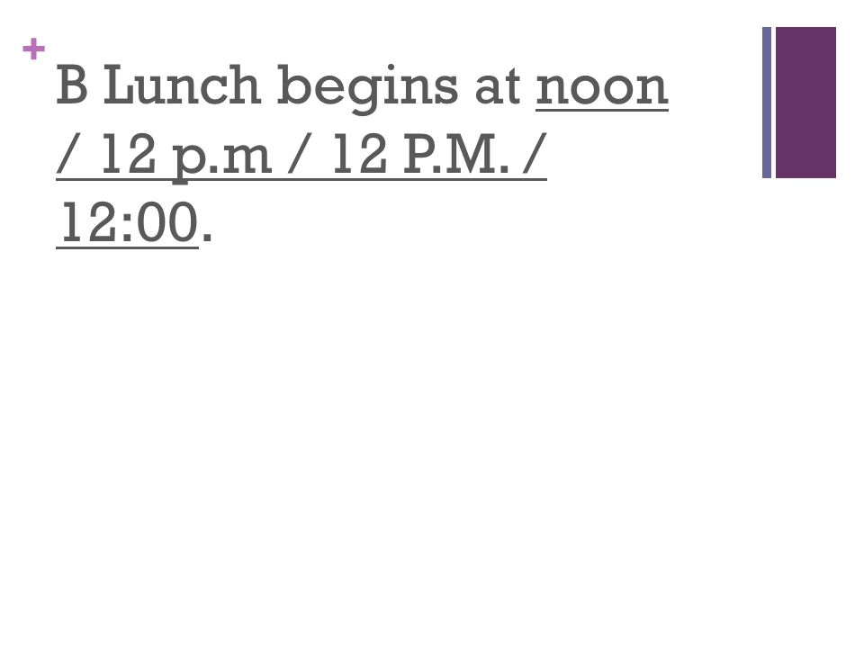 + B Lunch begins at noon / 12 p.m / 12 P.M. / 12:00.
