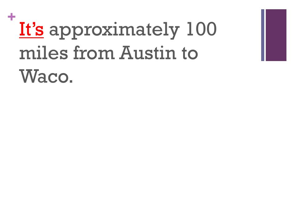 + It's approximately 100 miles from Austin to Waco.