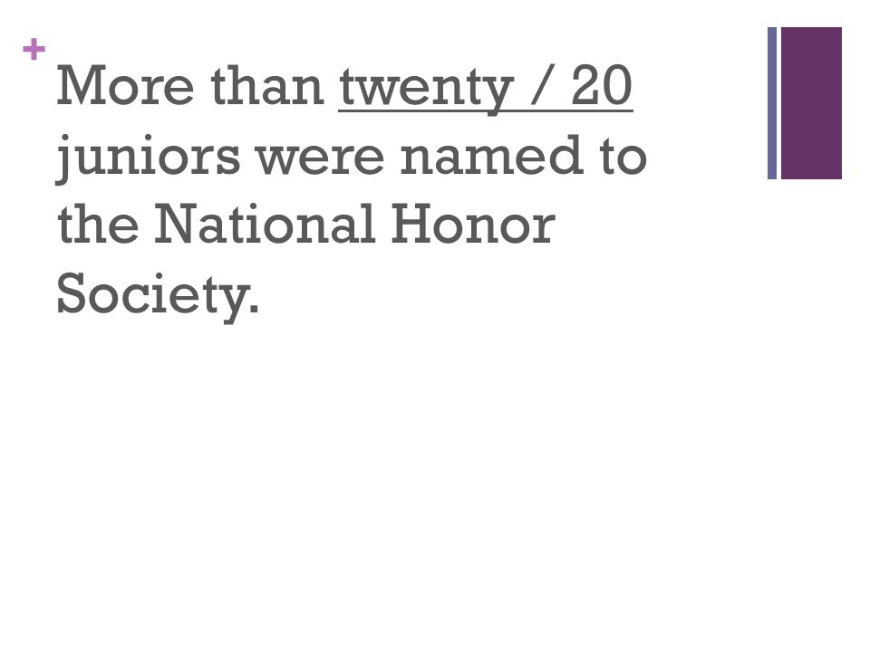 + More than twenty / 20 juniors were named to the National Honor Society.