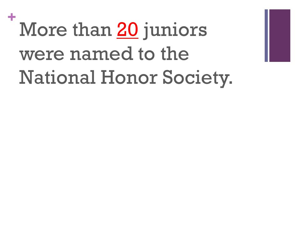 + More than 20 juniors were named to the National Honor Society.