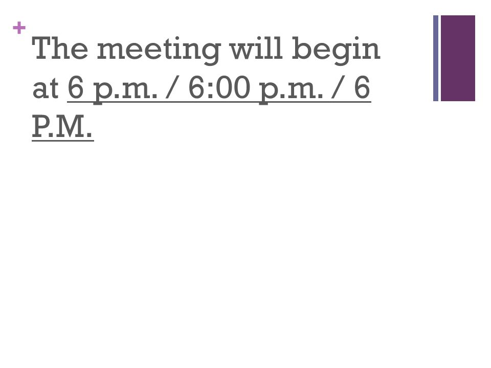+ The meeting will begin at 6 p.m. / 6:00 p.m. / 6 P.M.