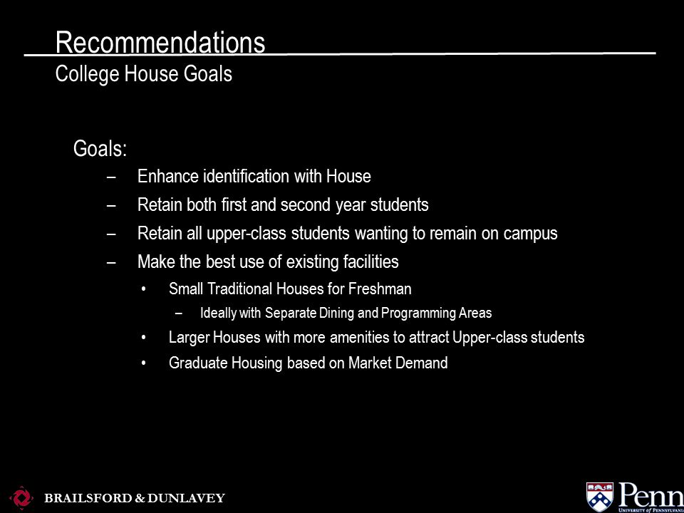 BRAILSFORD & DUNLAVEY Recommendations College House Goals Goals: –Enhance identification with House –Retain both first and second year students –Retain all upper-class students wanting to remain on campus –Make the best use of existing facilities Small Traditional Houses for Freshman –Ideally with Separate Dining and Programming Areas Larger Houses with more amenities to attract Upper-class students Graduate Housing based on Market Demand