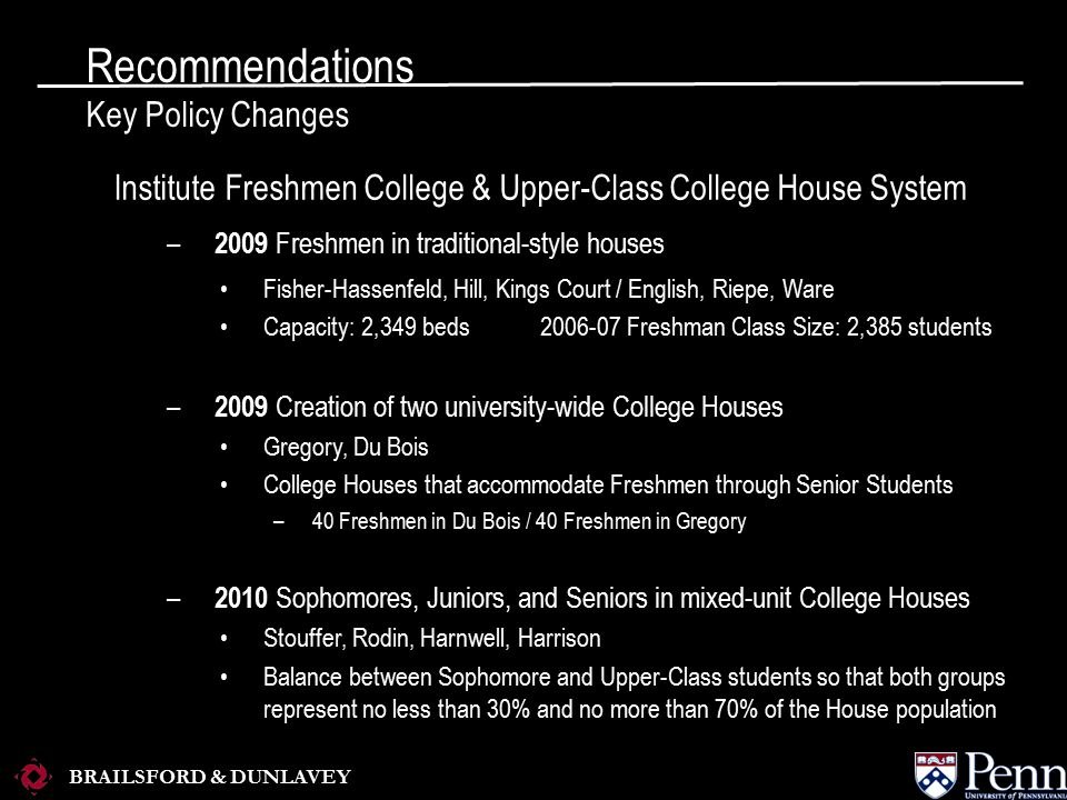 BRAILSFORD & DUNLAVEY Recommendations Key Policy Changes Institute Freshmen College & Upper-Class College House System – 2009 Freshmen in traditional-style houses Fisher-Hassenfeld, Hill, Kings Court / English, Riepe, Ware Capacity: 2,349 beds2006-07 Freshman Class Size: 2,385 students – 2009 Creation of two university-wide College Houses Gregory, Du Bois College Houses that accommodate Freshmen through Senior Students –40 Freshmen in Du Bois / 40 Freshmen in Gregory – 2010 Sophomores, Juniors, and Seniors in mixed-unit College Houses Stouffer, Rodin, Harnwell, Harrison Balance between Sophomore and Upper-Class students so that both groups represent no less than 30% and no more than 70% of the House population