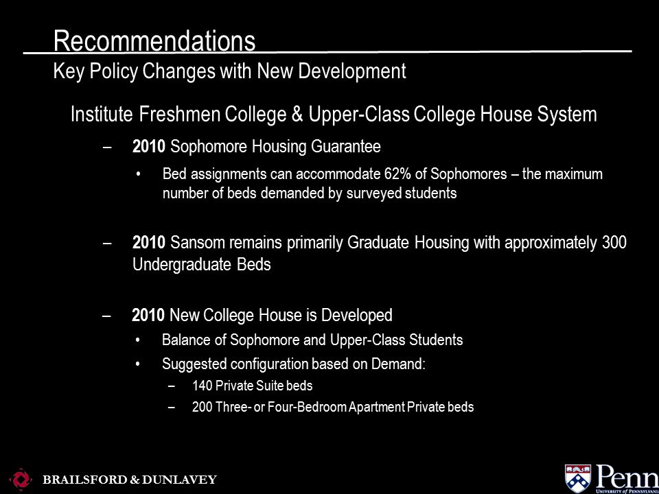 BRAILSFORD & DUNLAVEY Recommendations Key Policy Changes with New Development Institute Freshmen College & Upper-Class College House System – 2010 Sophomore Housing Guarantee Bed assignments can accommodate 62% of Sophomores – the maximum number of beds demanded by surveyed students – 2010 Sansom remains primarily Graduate Housing with approximately 300 Undergraduate Beds – 2010 New College House is Developed Balance of Sophomore and Upper-Class Students Suggested configuration based on Demand: –140 Private Suite beds –200 Three- or Four-Bedroom Apartment Private beds