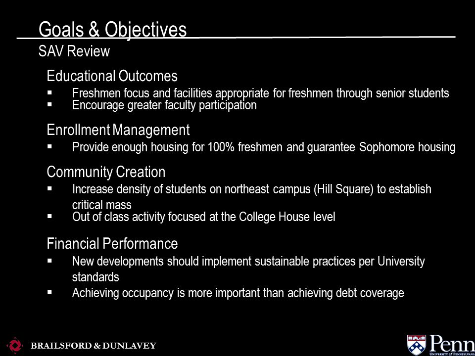 BRAILSFORD & DUNLAVEY Goals & Objectives SAV Review Educational Outcomes  Freshmen focus and facilities appropriate for freshmen through senior students  Encourage greater faculty participation Enrollment Management  Provide enough housing for 100% freshmen and guarantee Sophomore housing Community Creation  Increase density of students on northeast campus (Hill Square) to establish critical mass  Out of class activity focused at the College House level Financial Performance  New developments should implement sustainable practices per University standards  Achieving occupancy is more important than achieving debt coverage