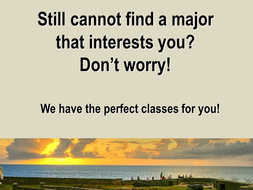 Still cannot find a major that interests you Don't worry! We have the perfect classes for you!