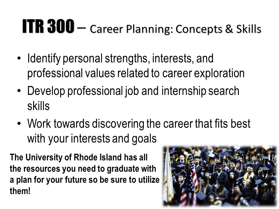ITR 300 Career Planning: Concepts & Skills ITR 300 – Career Planning: Concepts & Skills Identify personal strengths, interests, and professional values related to career exploration Develop professional job and internship search skills Work towards discovering the career that fits best with your interests and goals The University of Rhode Island has all the resources you need to graduate with a plan for your future so be sure to utilize them!