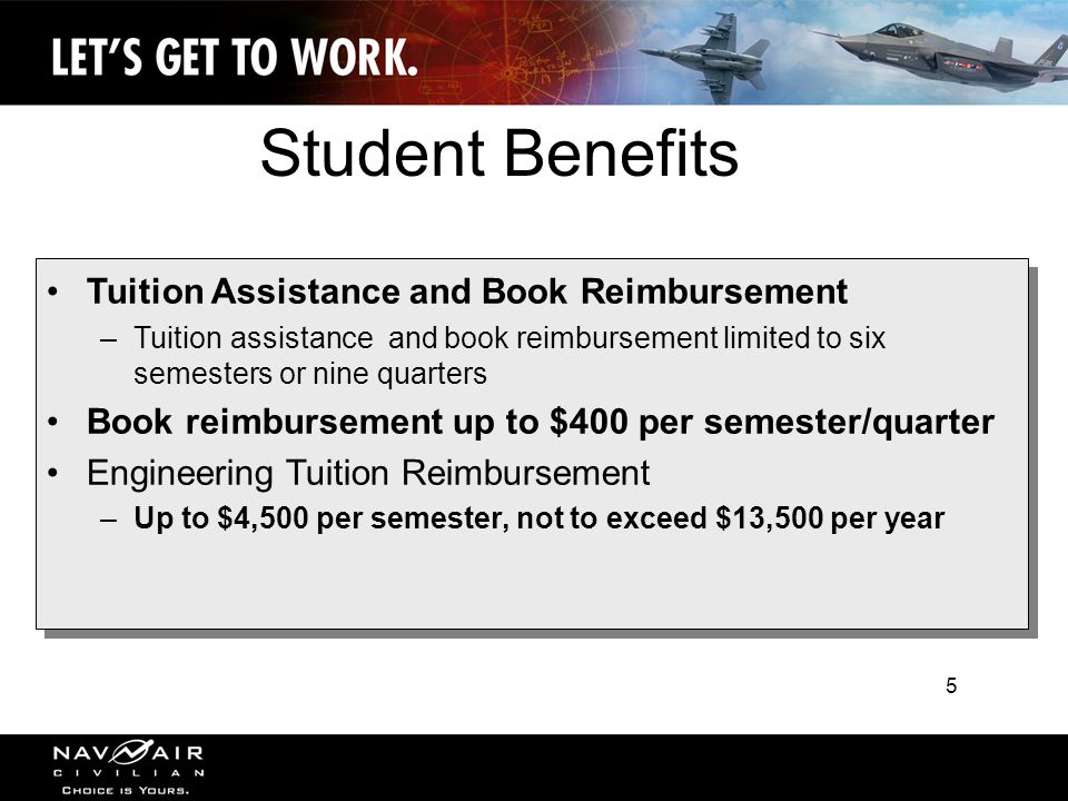 5 Tuition Assistance and Book Reimbursement –Tuition assistance and book reimbursement limited to six semesters or nine quarters Book reimbursement up to $400 per semester/quarter Engineering Tuition Reimbursement –Up to $4,500 per semester, not to exceed $13,500 per year Tuition Assistance and Book Reimbursement –Tuition assistance and book reimbursement limited to six semesters or nine quarters Book reimbursement up to $400 per semester/quarter Engineering Tuition Reimbursement –Up to $4,500 per semester, not to exceed $13,500 per year Student Benefits 5