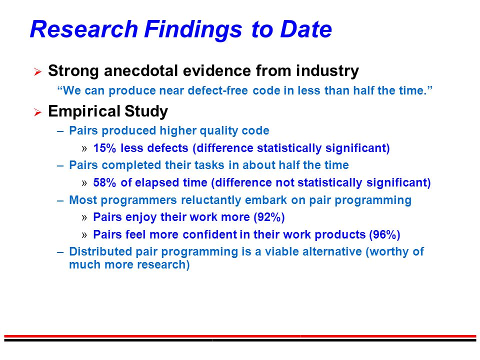 """Research Findings to Date  Strong anecdotal evidence from industry """"We can produce near defect-free code in less than half the time.""""  Empirical Stu"""