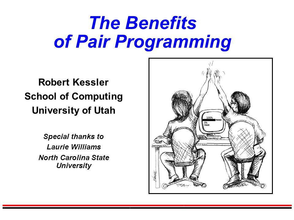 The Benefits of Pair Programming Robert Kessler School of Computing University of Utah Special thanks to Laurie Williams North Carolina State University
