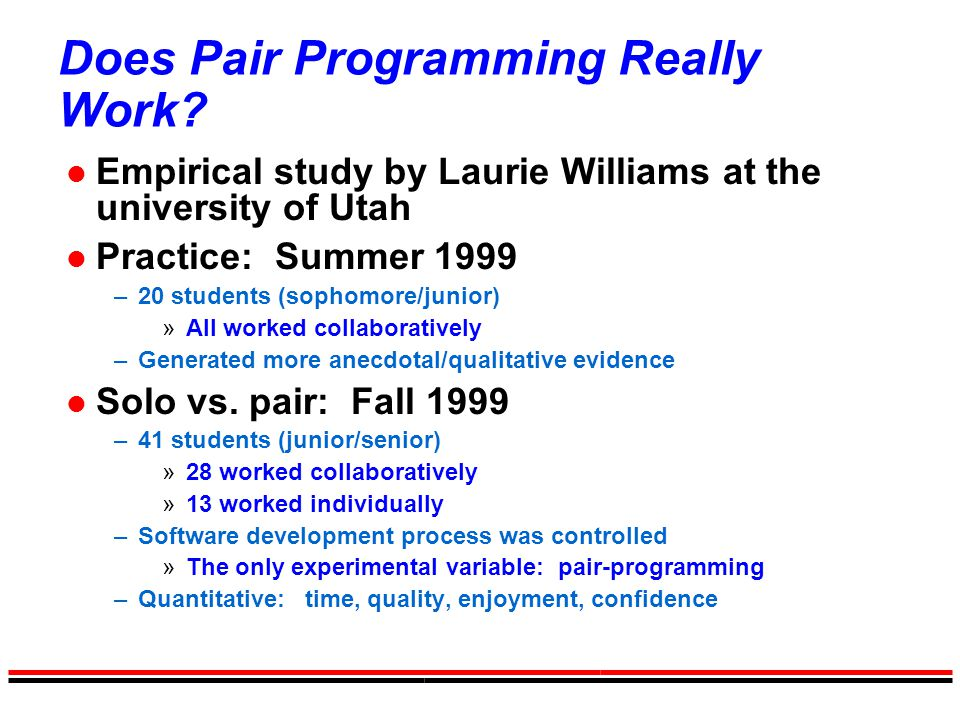 Does Pair Programming Really Work? l Empirical study by Laurie Williams at the university of Utah l Practice: Summer 1999 –20 students (sophomore/juni