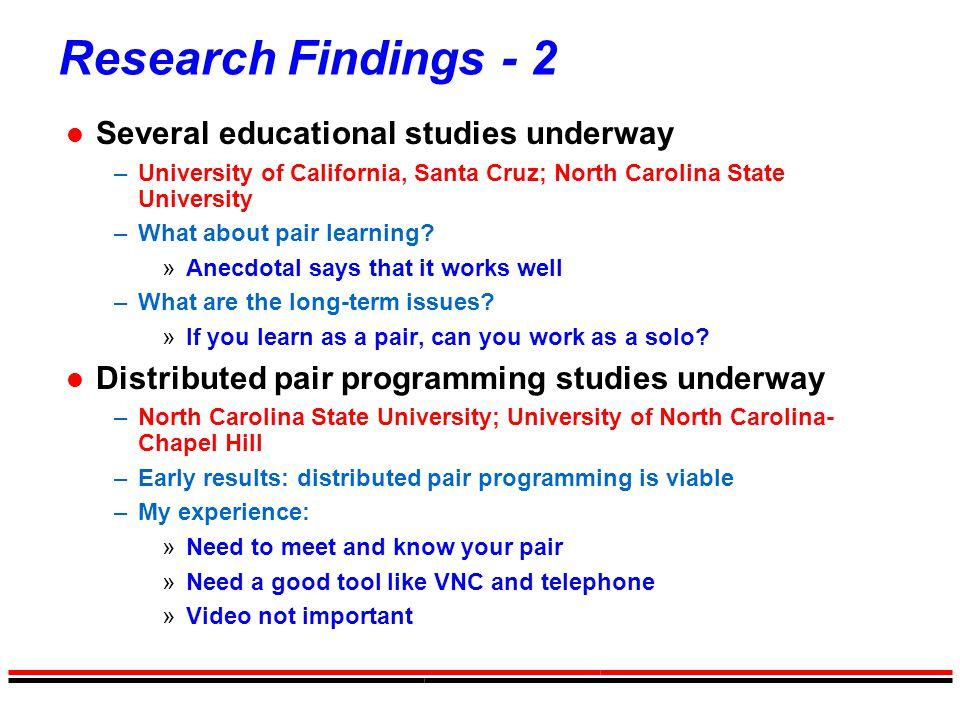 Research Findings - 2 l Several educational studies underway –University of California, Santa Cruz; North Carolina State University –What about pair learning.