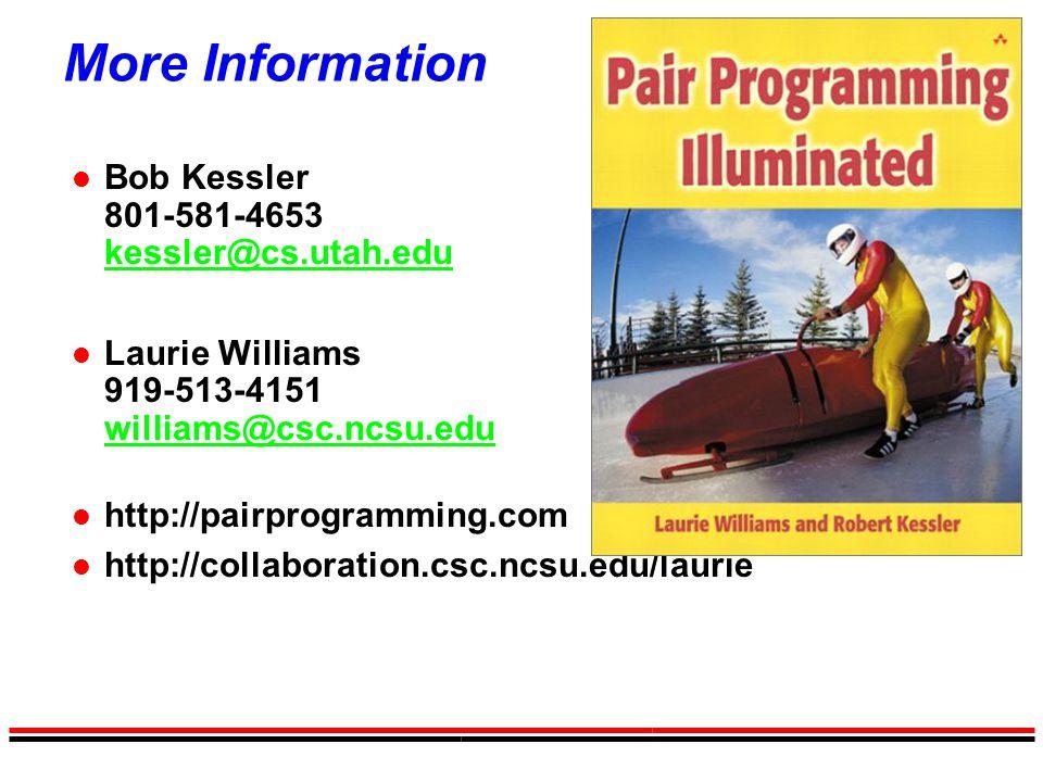 More Information l Bob Kessler 801-581-4653 kessler@cs.utah.edu kessler@cs.utah.edu l Laurie Williams 919-513-4151 williams@csc.ncsu.edu williams@csc.ncsu.edu l http://pairprogramming.com l http://collaboration.csc.ncsu.edu/laurie