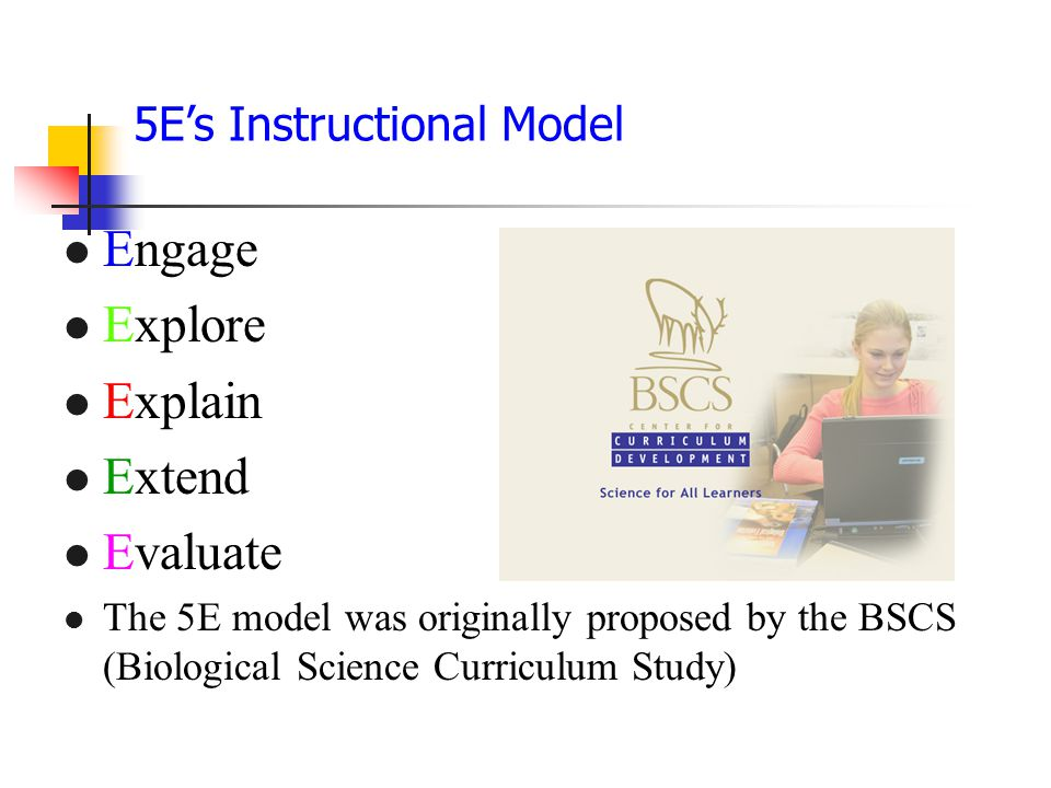 5E's Instructional Model Engage Explore Explain Extend Evaluate The 5E model was originally proposed by the BSCS (Biological Science Curriculum Study)