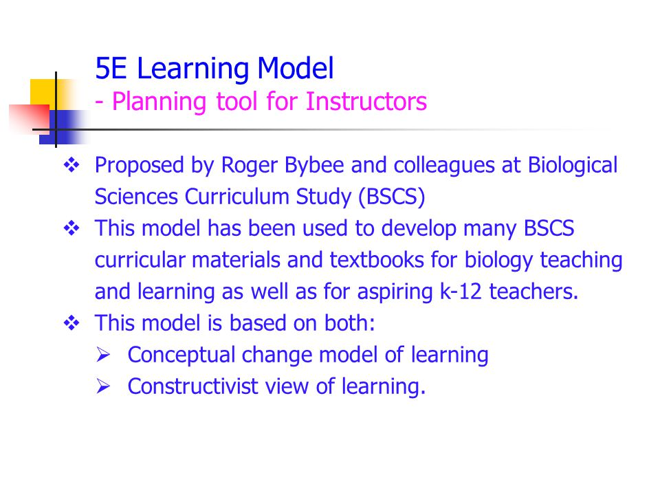 5E Learning Model - Planning tool for Instructors  Proposed by Roger Bybee and colleagues at Biological Sciences Curriculum Study (BSCS)  This model has been used to develop many BSCS curricular materials and textbooks for biology teaching and learning as well as for aspiring k-12 teachers.