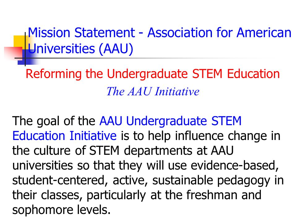 Mission Statement - Association for American Universities (AAU) Reforming the Undergraduate STEM Education The AAU Initiative The goal of the AAU Undergraduate STEM Education Initiative is to help influence change in the culture of STEM departments at AAU universities so that they will use evidence-based, student-centered, active, sustainable pedagogy in their classes, particularly at the freshman and sophomore levels.