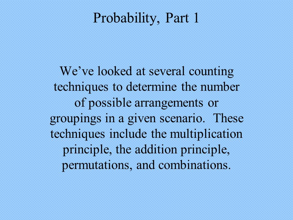 Probability, Part 1 The Addition Principle for Mutually Exclusive Events When considering 2 events, A and B, we can find the probability of one or the other occurring by simply adding together their individual probabilities, with one adjustment.