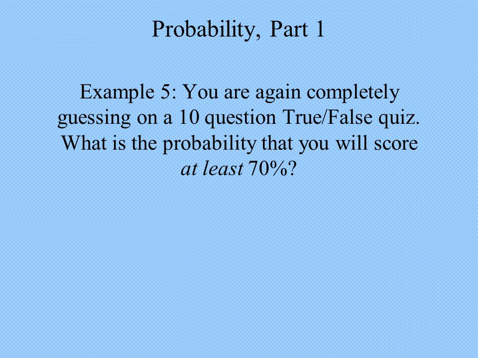 Probability, Part 1 Example 5: You are again completely guessing on a 10 question True/False quiz.