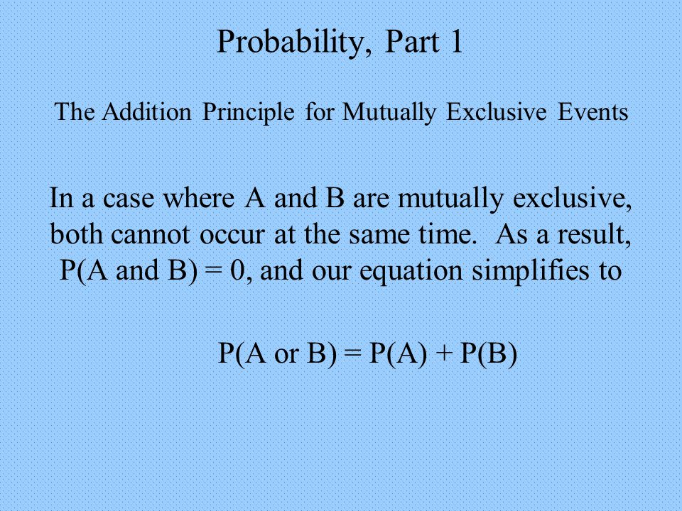 Probability, Part 1 The Addition Principle for Mutually Exclusive Events In a case where A and B are mutually exclusive, both cannot occur at the same time.