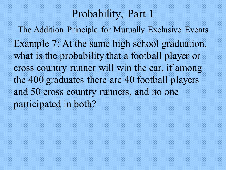 Probability, Part 1 The Addition Principle for Mutually Exclusive Events Example 7: At the same high school graduation, what is the probability that a football player or cross country runner will win the car, if among the 400 graduates there are 40 football players and 50 cross country runners, and no one participated in both