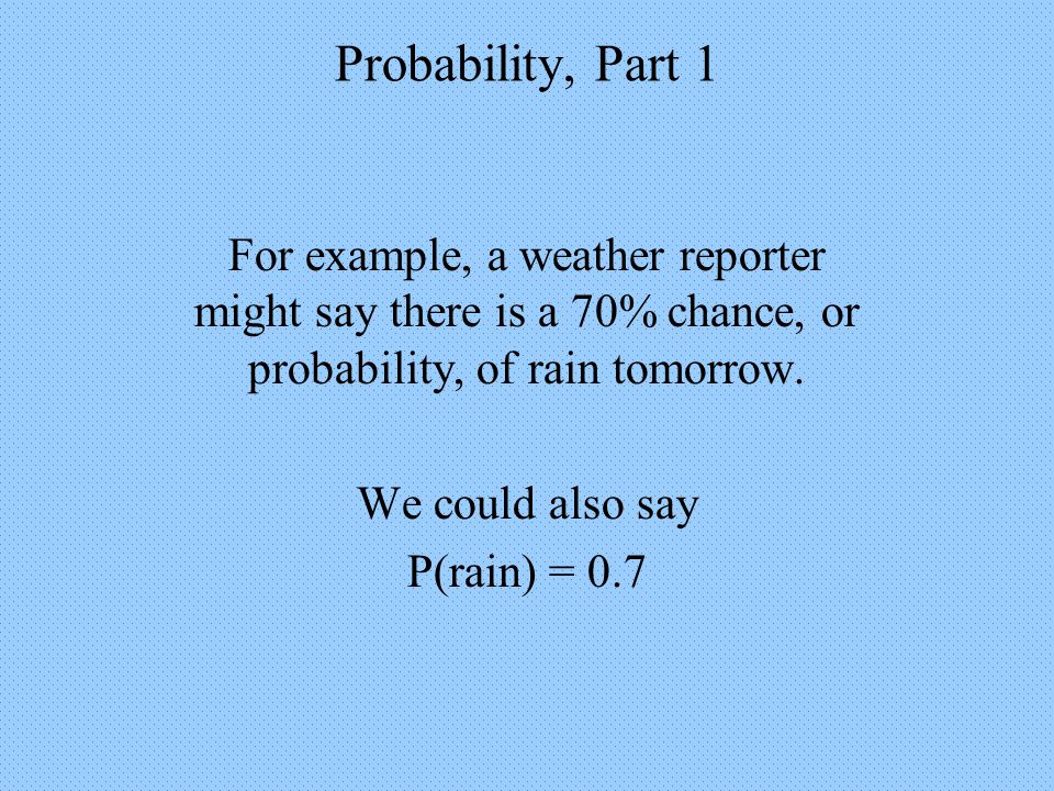 Probability, Part 1 For example, a weather reporter might say there is a 70% chance, or probability, of rain tomorrow.