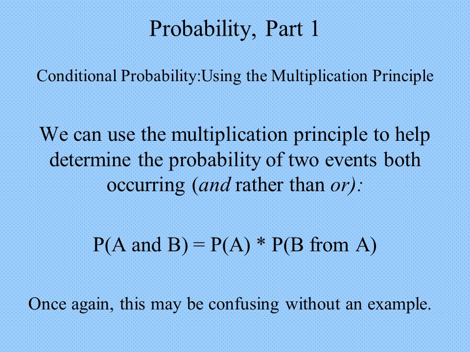 Probability, Part 1 Conditional Probability:Using the Multiplication Principle We can use the multiplication principle to help determine the probability of two events both occurring (and rather than or): P(A and B) = P(A) * P(B from A) Once again, this may be confusing without an example.