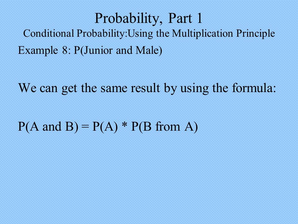 Probability, Part 1 Conditional Probability:Using the Multiplication Principle Example 8: P(Junior and Male) We can get the same result by using the formula: P(A and B) = P(A) * P(B from A)