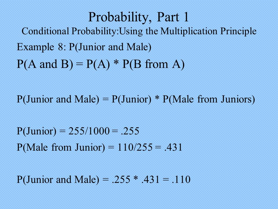 Probability, Part 1 Conditional Probability:Using the Multiplication Principle Example 8: P(Junior and Male) P(A and B) = P(A) * P(B from A) P(Junior and Male) = P(Junior) * P(Male from Juniors) P(Junior) = 255/1000 =.255 P(Male from Junior) = 110/255 =.431 P(Junior and Male) =.255 *.431 =.110