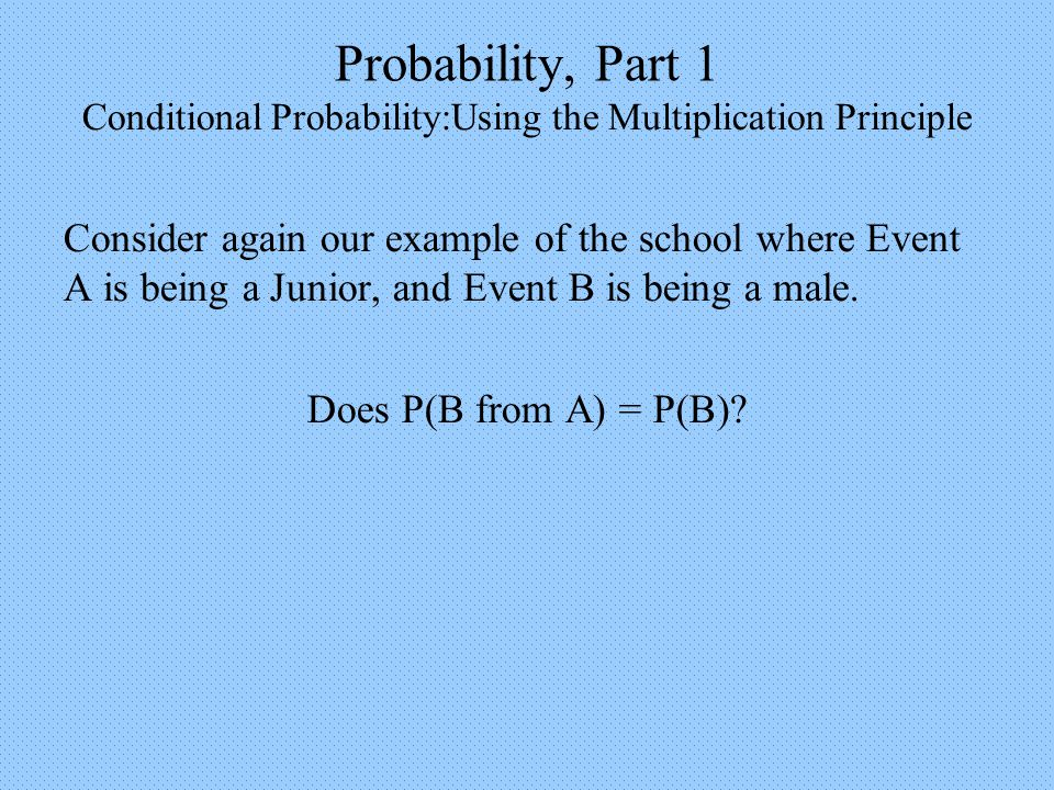 Probability, Part 1 Conditional Probability:Using the Multiplication Principle Consider again our example of the school where Event A is being a Junior, and Event B is being a male.