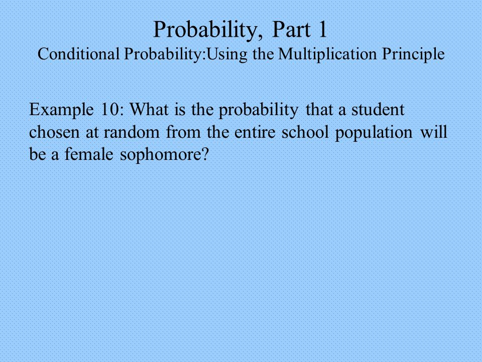 Probability, Part 1 Conditional Probability:Using the Multiplication Principle Example 10: What is the probability that a student chosen at random from the entire school population will be a female sophomore