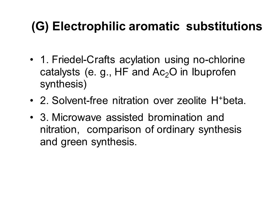 (G) Electrophilic aromatic substitutions 1. Friedel-Crafts acylation using no-chlorine catalysts (e. g., HF and Ac 2 O in Ibuprofen synthesis) 2. Solv