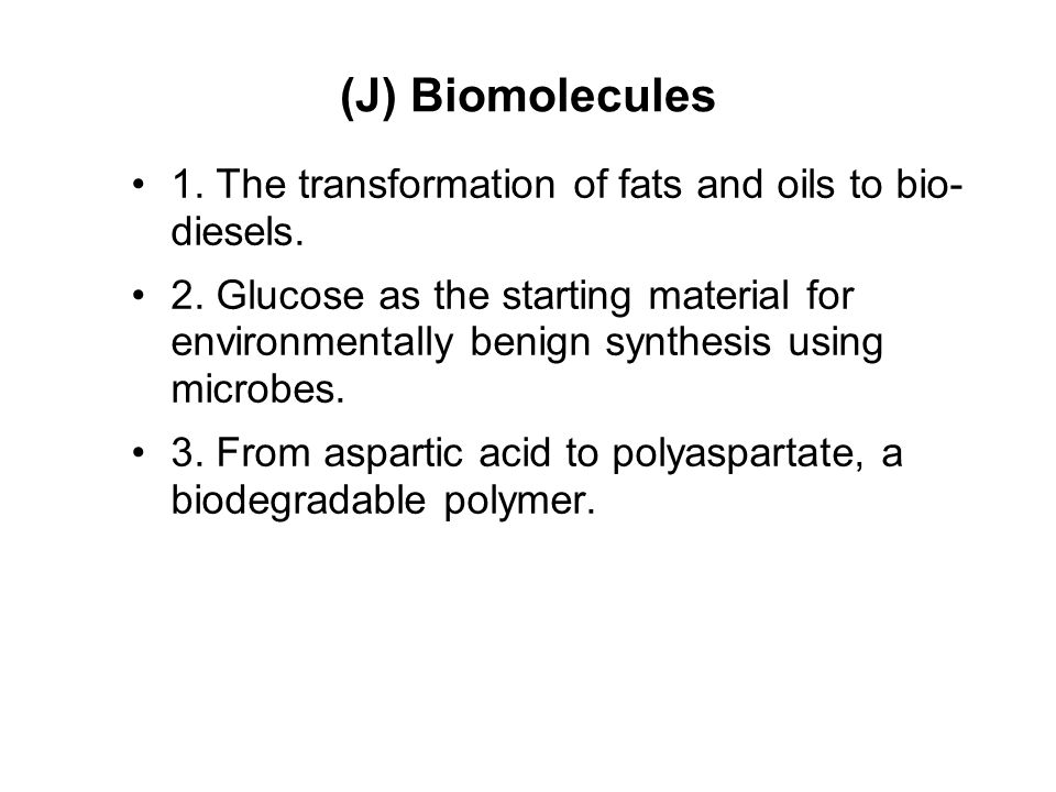 (J) Biomolecules 1. The transformation of fats and oils to bio- diesels. 2. Glucose as the starting material for environmentally benign synthesis usin