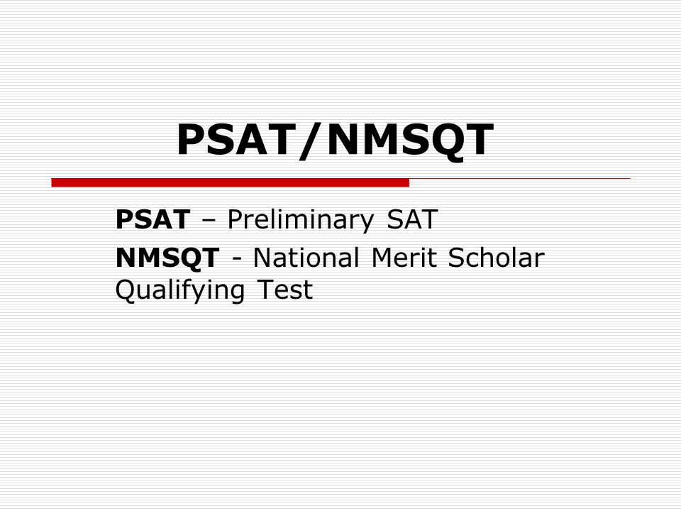 National Merit Scholarship Corporation  Also called the NMSC: sponsors the PSAT  NMSC uses the PSAT as an initial screening for JUNIORS who enter NMSC programs  Your PSAT also determines whether you are eligible for NMSC honors  If you have questions regarding National Merit go to: www.nationalmerit.orgwww.nationalmerit.org