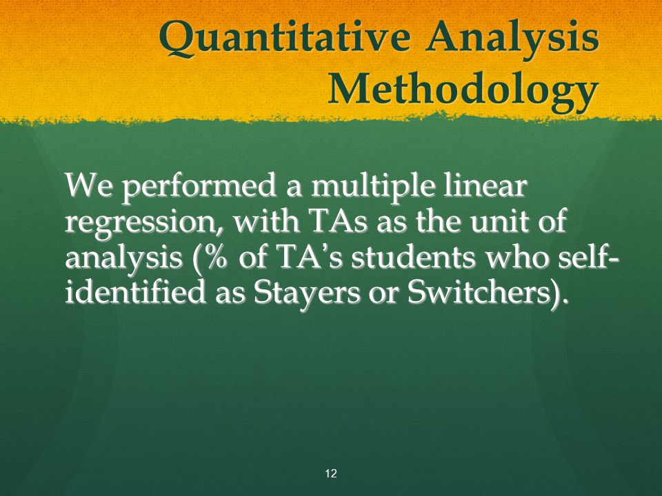 Quantitative Analysis Methodology We performed a multiple linear regression, with TAs as the unit of analysis (% of TA ' s students who self- identified as Stayers or Switchers).