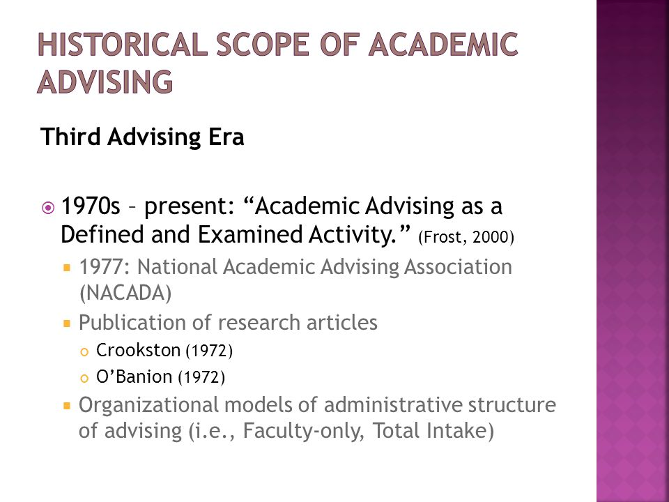 "Third Advising Era  1970s – present: ""Academic Advising as a Defined and Examined Activity."" (Frost, 2000)  1977: National Academic Advising Associa"