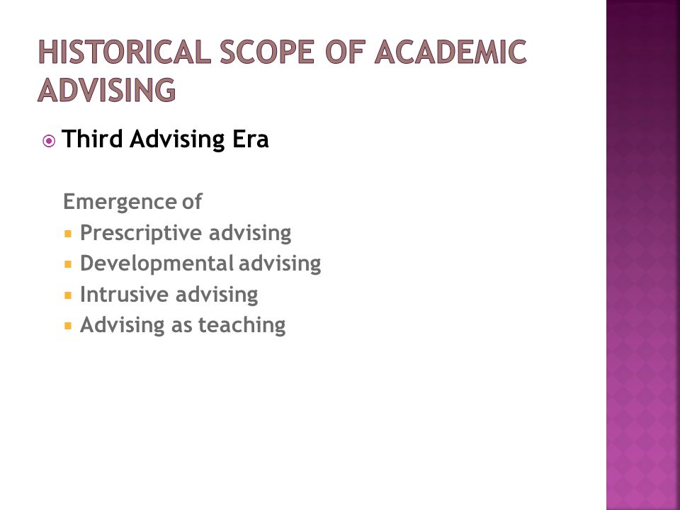  Third Advising Era Emergence of  Prescriptive advising  Developmental advising  Intrusive advising  Advising as teaching