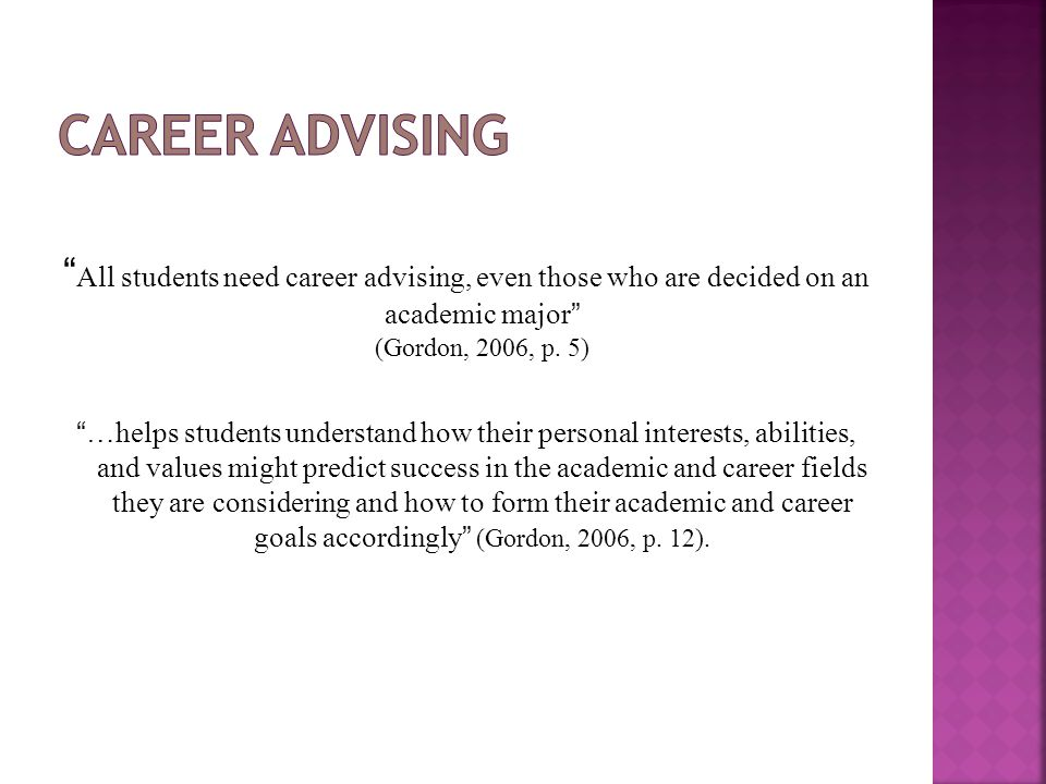 """ All students need career advising, even those who are decided on an academic major"" (Gordon, 2006, p. 5) ""…helps students understand how their perso"