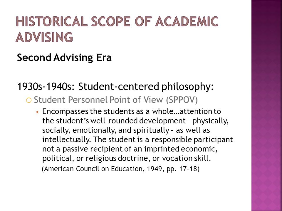 Second Advising Era 1930s-1940s: Student-centered philosophy:  Student Personnel Point of View (SPPOV)  Encompasses the students as a whole…attentio